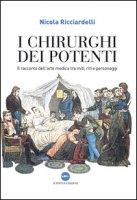 I chirurghi dei potenti. Il racconto dell'arte medica tra miti, riti e personaggi - Ricciardelli Nicola