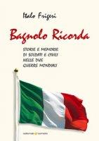 Bagnolo ricorda. Storie e memorie di soldati e civili nelle due Guerre Mondiali - Frigeri Italo