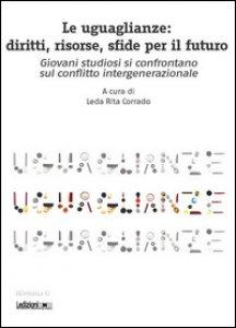 Copertina di 'Le uguaglianze. Diritti, risorse, sfide per il futuro. Giovani studiosi si confrontano sul conflitto intergenerazionale'