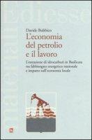 L' economia del petrolio e il lavoro. L'estrazione di idrocarburi in Basilicata tra fabbisogno energetico nazionale e impatto sull'economia locale - Bubbico Davide