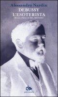 Debussy l'esoterista. Sulle tracce del mistero - Nardin Alessandro