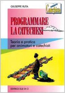 Copertina di 'Programmare la catechesi. Teoria e pratica per animatori e catechisti'