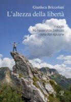 L' altezza della libertà. Viaggio tra l'essenziale bellezza delle Alpi Apuane - Briccolani Gianluca