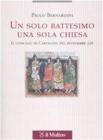Un solo battesimo una sola Chiesa. Il concilio di Cartagine del settembre 256 - Bernardini Paolo