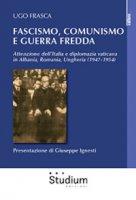 Fascismo, Comunismo e Guerra Fredda. Attenzione dell'Italia e diplomazia vaticana in Albania, Romania, Ungheria (1947-1954) - Frasca Ugo