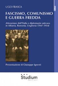Copertina di 'Fascismo, Comunismo e Guerra Fredda. Attenzione dell'Italia e diplomazia vaticana in Albania, Romania, Ungheria (1947-1954)'