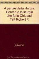 A partire dalla liturgia. Perché è la liturgia che fa la Chiesa - Taft Robert F.
