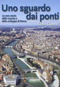Copertina di 'Uno sguardo dai ponti. La vera storia della nascita e dello sviluppo di Roma'
