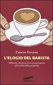 Copertina di 'L' elogio del barista. Riflessioni semiserie di una psicoterapeuta sull'inutilità della psicoanalisi'