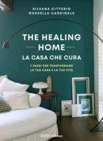 The healing home. La casa che cura. 7 passi per trasformare la tua casa e la tua vita - Citterio Silvana, Cardinale Rossella