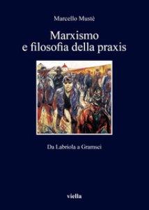 Copertina di 'Marxismo e filosofia della praxis. Da Labriola a Gramsci'