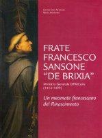 Frate Francesco Sansone «de Brixia» ministro generale ofm conv. (1414-1499). Un mecenate francescano del Rinascimento - Giovanna Baldissin Molli