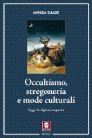 Occultismo, stregoneria e mode culturali. Saggi di religioni comparate. - Mircea Eliade