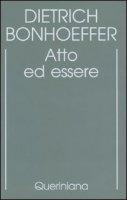 Edizione critica delle opere di D. Bonhoeffer [vol_2] / Atto ed essere. Filosofia trascendentale ed ontologia nella teologia sistematica - Bonhoeffer Dietrich