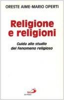 Religione e religioni. Guida allo studio del fenomeno religioso - Aime Oreste, Operti Mario