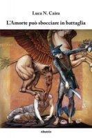 L' amorte può sbocciare in battaglia - Caira Luca N.