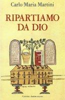 Ripartiamo da Dio. Lettera pastorale per l'anno '95-'96 - Martini Carlo M.