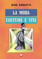 La moda. Costume e vita - Gino Concetti