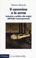 Il cammino e le orme. Industria e politica alle origini dell'Italia contemporanea - Bianchi Patrizio