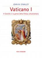 Vaticano I. Il concilio e la genesi della Chiesa ultramontana - John W. O'Malley