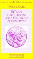 Roma. Dalle origini della Repubblica al Principato - Ruggeri Paola