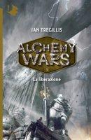 La liberazione. Alchemy Wars - Tregillis Ian