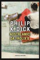 Nostri amici da Frolix 8 - Dick Philip K.