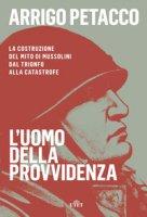 L' uomo della provvidenza. La costruzione del mito di Mussolini dal trionfo alla catastrofe. Con e-book - Petacco Arrigo