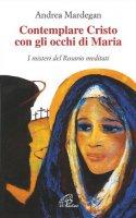 Contemplare Cristo con gli occhi di Maria. I misteri del rosario meditati - Mardegan Andrea
