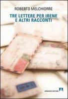 Tre lettere per Irene ed altri racconti - Roberto Melchiorre