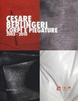 Cesare Berlingeri. Corpi e piegature 2005-2010. Ediz. a colori