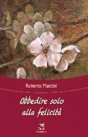 Obbedire solo alla felicità - Roberto Mancini
