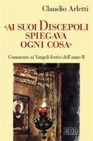 Ai suoi discepoli spiegava ogni cosa - Claudio Arletti