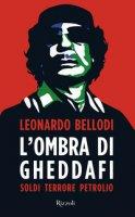 L' ombra di Gheddafi. Soldi, terrore, petrolio - Bellodi Leonardo