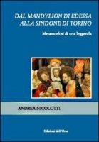 Dal Mandylion di Edessa alla Sindone di Torino - Nicolotti Andrea