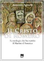 Il Cristo di Romero. La teologia che ha nutrito il Martire d'America - Agnelli Antonio