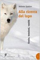 Alla ricerca del lupo. Genio, tensioni, vanità - Spadaro Antonio