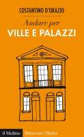 Andare per ville e palazzi - Costantino D'Orazio