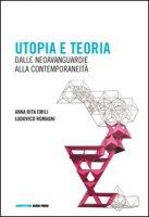 Utopia e teoria. Dalle neoavanguardie alla contemporaneità - Emili Anna R., Romagni Ludovico