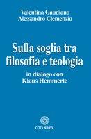 Sulla soglia tra filosofia e teologia - Valentina Gaudiano, Alessandro Clemenzia