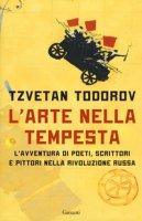 L' arte nella tempesta. L'avventura di poeti, scrittori e pittori nella rivoluzione russa - Todorov Tzvetan