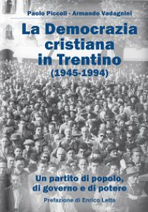 Copertina di 'Democrazia Cristiana e il Trentino (1945-1994). Un partito di popolo, di governo e di potere (La)'