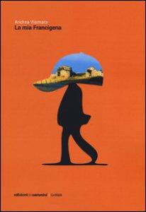 Copertina di 'La mia Francigena. Diario semiserio di un pellegrinaggio laico'