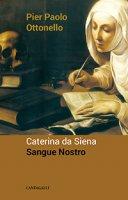 Caterina da Siena sangue nostro - Ottonello Pietro Paolo