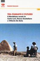 Tra passato e futuro. Il Meridione rurale in Carlo Levi, Rocco Scotellaro e Vittorio De Seta - Samonà Natalia