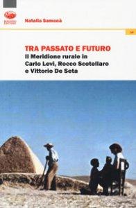 Copertina di 'Tra passato e futuro. Il Meridione rurale in Carlo Levi, Rocco Scotellaro e Vittorio De Seta'