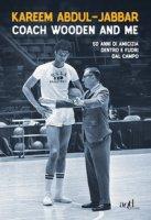 Coach Wooden and me. 50 anni di amicizia dentro e fuori dal campo - Abdul-Jabbar Kareem