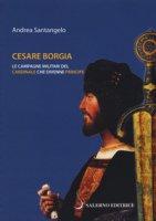 Cesare Borgia. Le campagne militari del cardinale che divenne principe - Santangelo Andrea