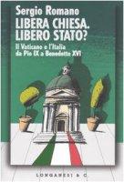 Libera Chiesa. Libero Stato? Il Vaticano e l'Italia da Pio IX a Benedetto XVI - Romano Sergio