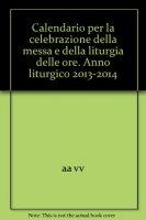 Calendario per la celebrazione della Messa e della Liturgia delle Ore 2013-2014 - Autori vari